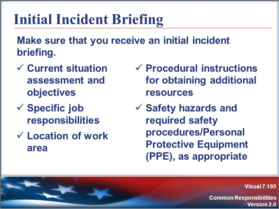 Visual 7.195 Common Responsibilities Version 2.0 Initial Incident Briefing Current situation assessment and objectives Specific job responsibilities L