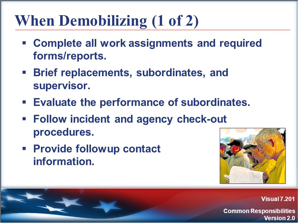 Visual 7.201 Common Responsibilities Version 2.0 When Demobilizing (1 of 2) Complete all work assignments and required forms/reports. Brief replacemen
