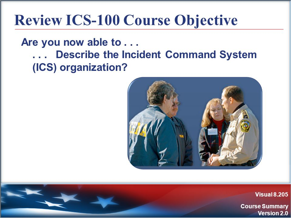 Visual 8.205 Course Summary Version 2.0 Review ICS-100 Course Objective Are you now able to...... Describe the Incident Command System (ICS) organizat