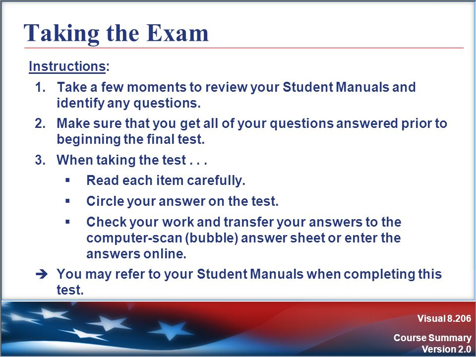 Visual 8.206 Course Summary Version 2.0 Taking the Exam Instructions: 1.Take a few moments to review your Student Manuals and identify any questions.