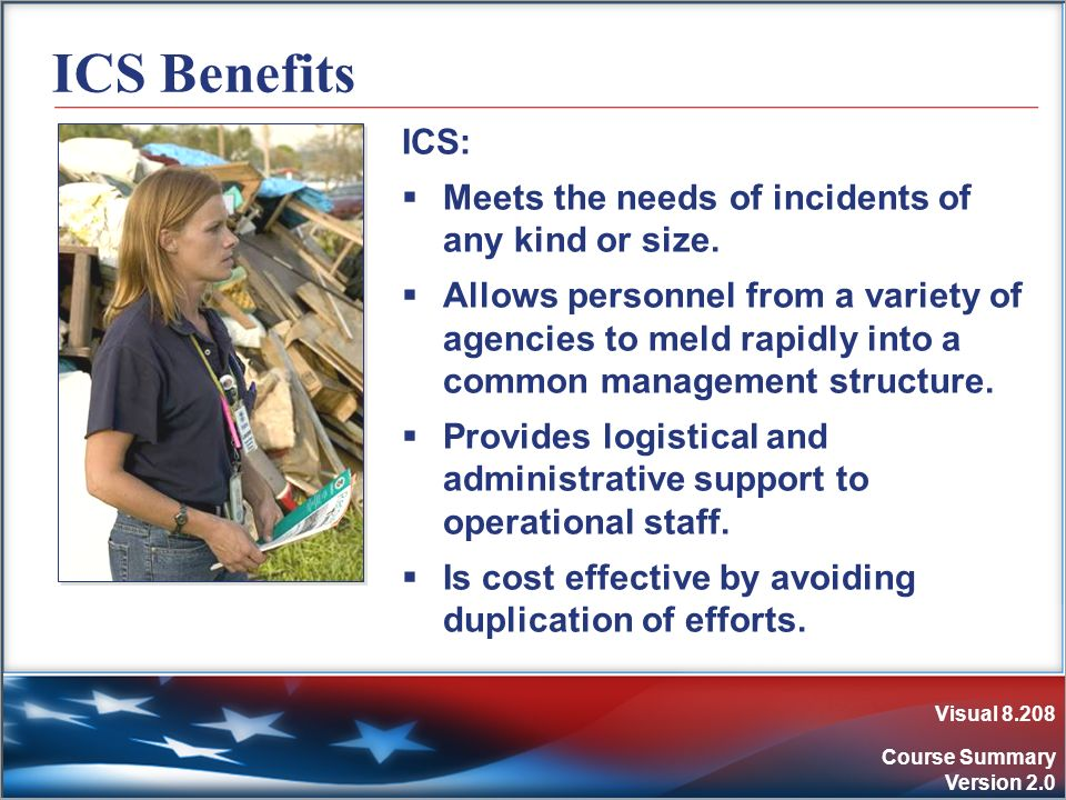 Visual 8.208 Course Summary Version 2.0 ICS Benefits ICS: Meets the needs of incidents of any kind or size. Allows personnel from a variety of agencie