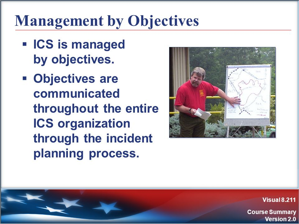 Visual 8.211 Course Summary Version 2.0 Management by Objectives ICS is managed by objectives. Objectives are communicated throughout the entire ICS o