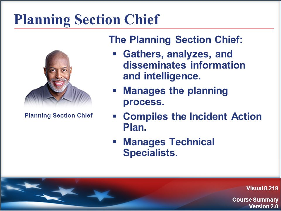 Visual 8.219 Course Summary Version 2.0 Planning Section Chief The Planning Section Chief: Gathers, analyzes, and disseminates information and intelli