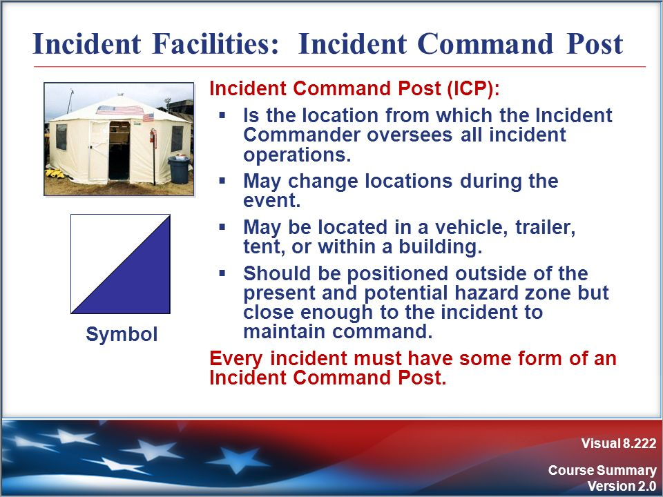 Visual 8.222 Course Summary Version 2.0 Incident Facilities: Incident Command Post Incident Command Post (ICP): Is the location from which the Inciden