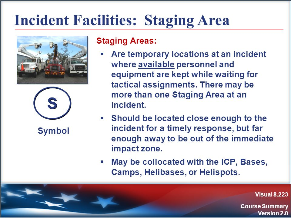Visual 8.223 Course Summary Version 2.0 Incident Facilities: Staging Area Staging Areas: Are temporary locations at an incident where available person