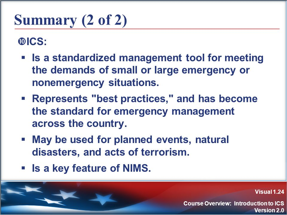 Visual 1.24 Course Overview: Introduction to ICS Version 2.0 Summary (2 of 2) ICS: Is a standardized management tool for meeting the demands of small