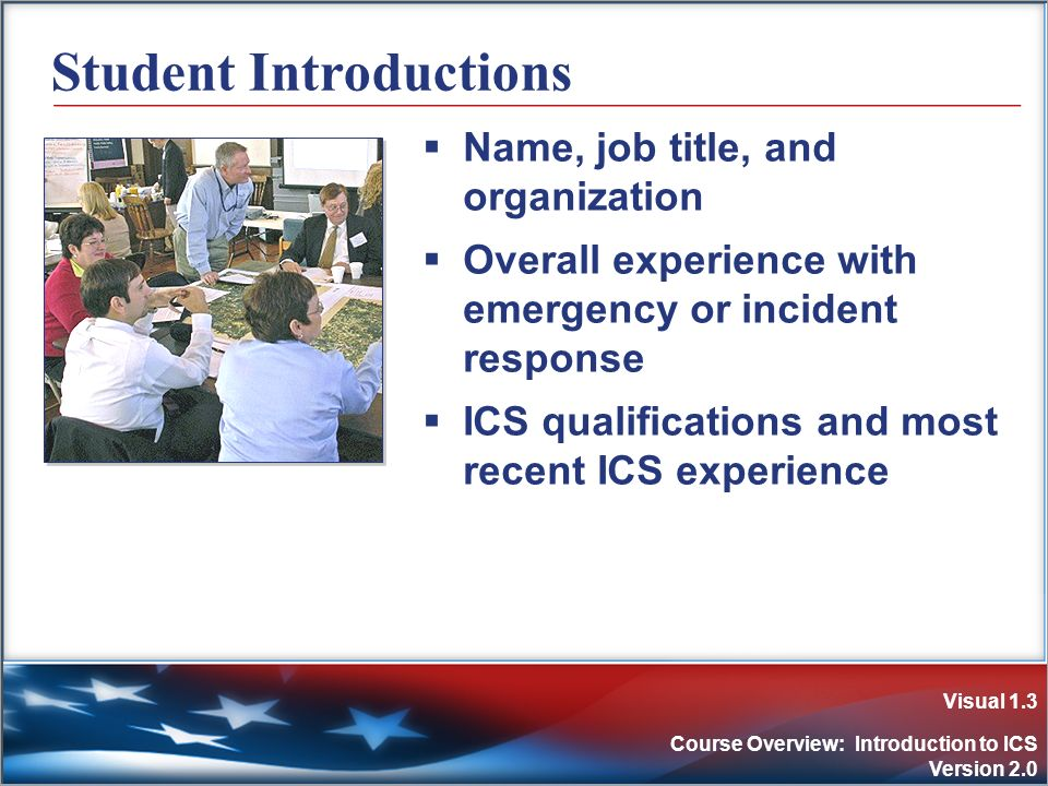Visual 1.3 Course Overview: Introduction to ICS Version 2.0 Student Introductions Name, job title, and organization Overall experience with emergency