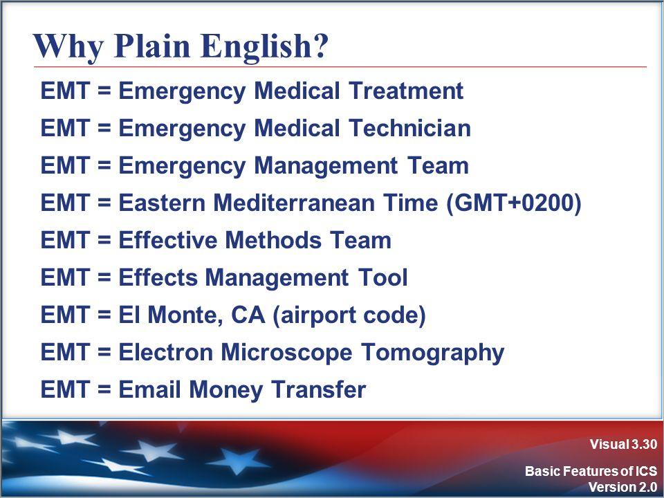 Visual 3.30 Basic Features of ICS Version 2.0 Why Plain English? EMT = Emergency Medical Treatment EMT = Emergency Medical Technician EMT = Emergency