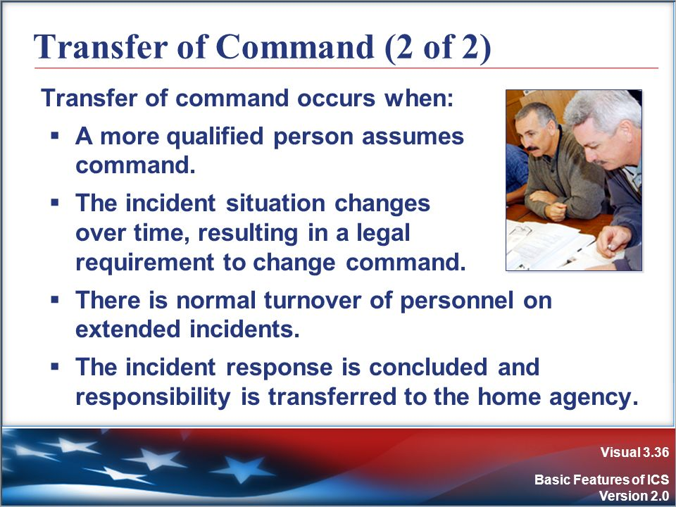 Visual 3.36 Basic Features of ICS Version 2.0 Transfer of Command (2 of 2) Transfer of command occurs when: A more qualified person assumes command. T