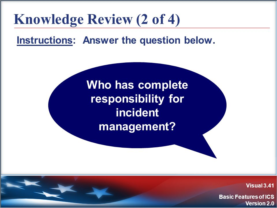 Visual 3.41 Basic Features of ICS Version 2.0 Knowledge Review (2 of 4) Instructions: Answer the question below. Who has complete responsibility for i