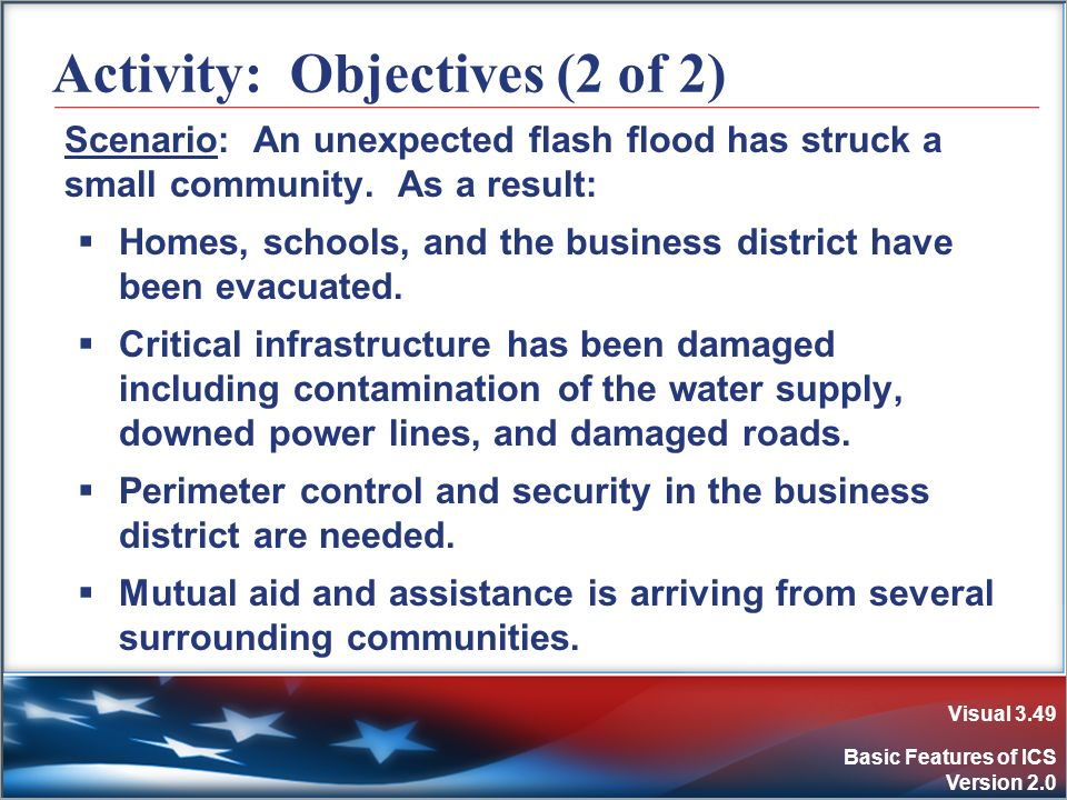 Visual 3.49 Basic Features of ICS Version 2.0 Activity: Objectives (2 of 2) Scenario: An unexpected flash flood has struck a small community. As a res