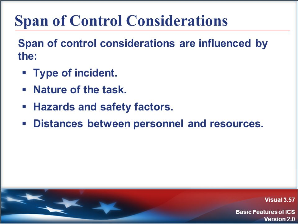 Visual 3.57 Basic Features of ICS Version 2.0 Span of Control Considerations Span of control considerations are influenced by the: Type of incident. N