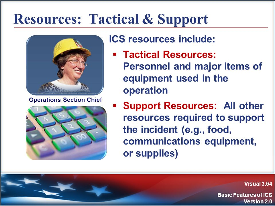 Visual 3.64 Basic Features of ICS Version 2.0 Resources: Tactical & Support ICS resources include: Tactical Resources: Personnel and major items of eq