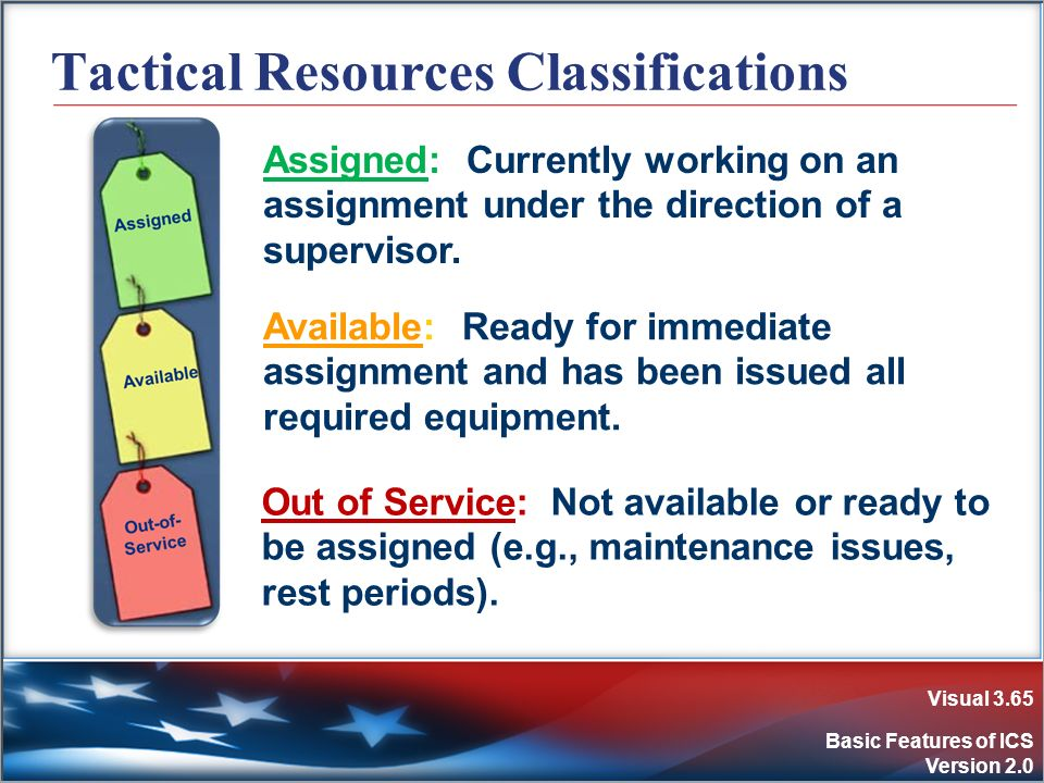 Visual 3.65 Basic Features of ICS Version 2.0 Tactical Resources Classifications Out of Service: Not available or ready to be assigned (e.g., maintena