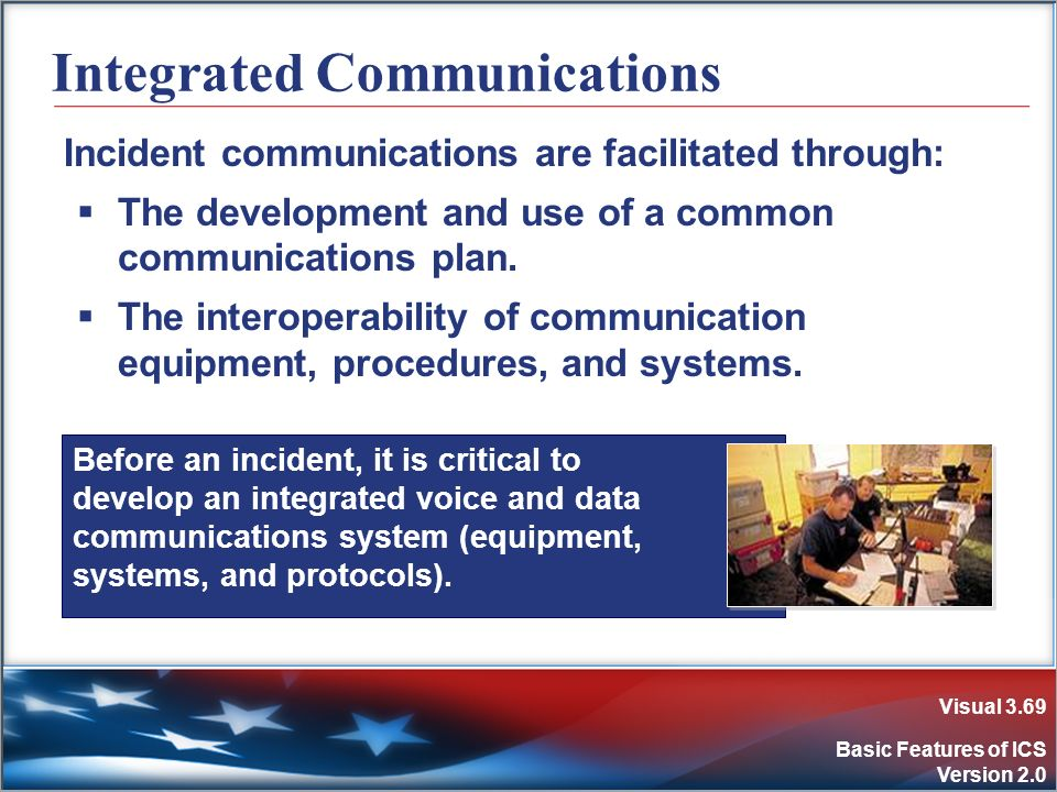 Visual 3.69 Basic Features of ICS Version 2.0 Before an incident, it is critical to develop an integrated voice and data communications system (equipm