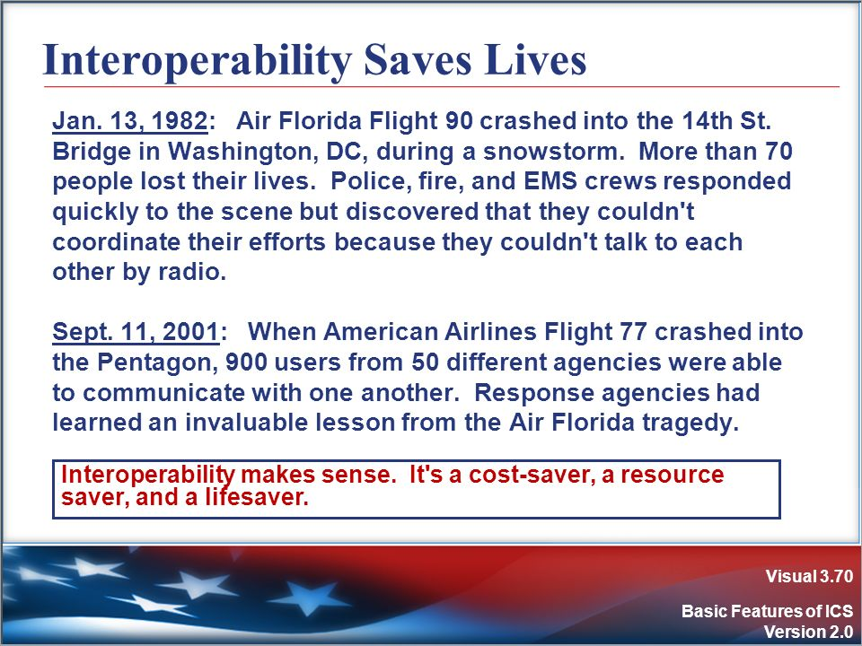 Visual 3.70 Basic Features of ICS Version 2.0 Interoperability Saves Lives Jan. 13, 1982: Air Florida Flight 90 crashed into the 14th St. Bridge in Wa