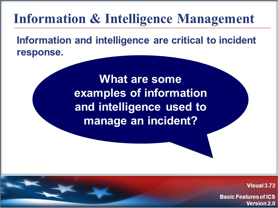 Visual 3.72 Basic Features of ICS Version 2.0 Information & Intelligence Management Information and intelligence are critical to incident response. Wh