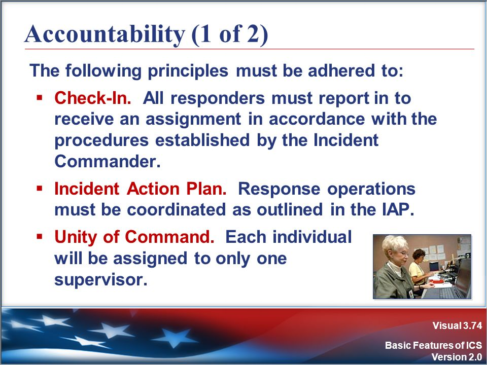 Visual 3.74 Basic Features of ICS Version 2.0 Accountability (1 of 2) The following principles must be adhered to: Check-In. All responders must repor