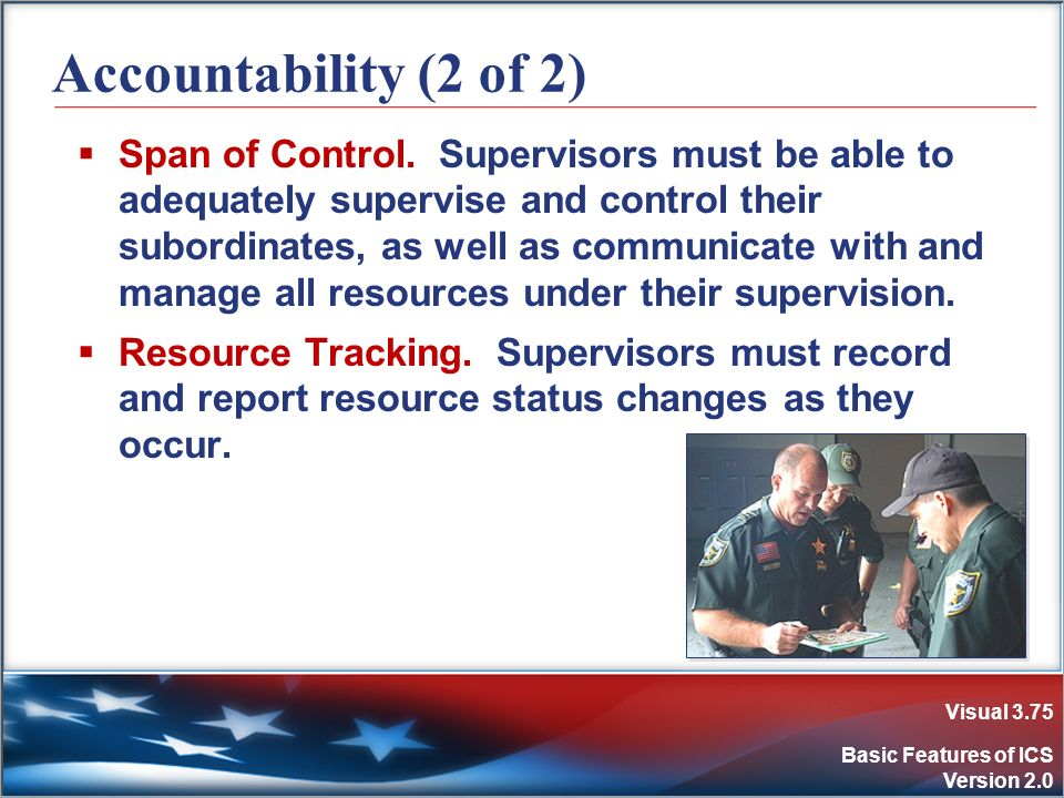 Visual 3.75 Basic Features of ICS Version 2.0 Accountability (2 of 2) Span of Control. Supervisors must be able to adequately supervise and control th