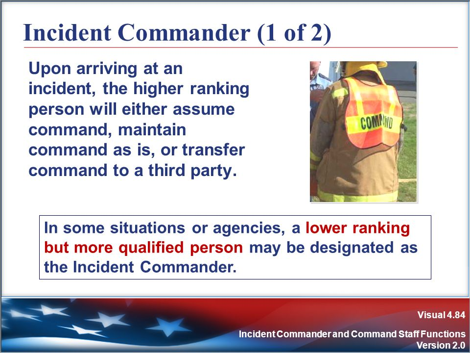Visual 4.84 Incident Commander and Command Staff Functions Version 2.0 Incident Commander (1 of 2) Upon arriving at an incident, the higher ranking pe