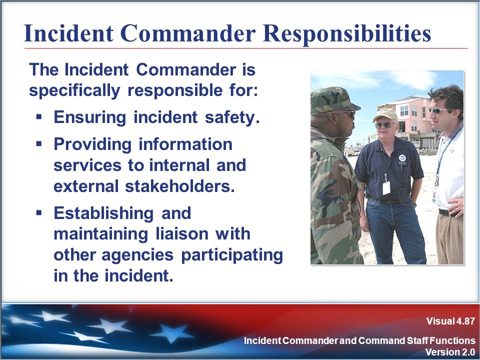 Visual 4.87 Incident Commander and Command Staff Functions Version 2.0 Incident Commander Responsibilities The Incident Commander is specifically resp