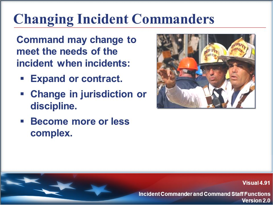 Visual 4.91 Incident Commander and Command Staff Functions Version 2.0 Changing Incident Commanders Command may change to meet the needs of the incide