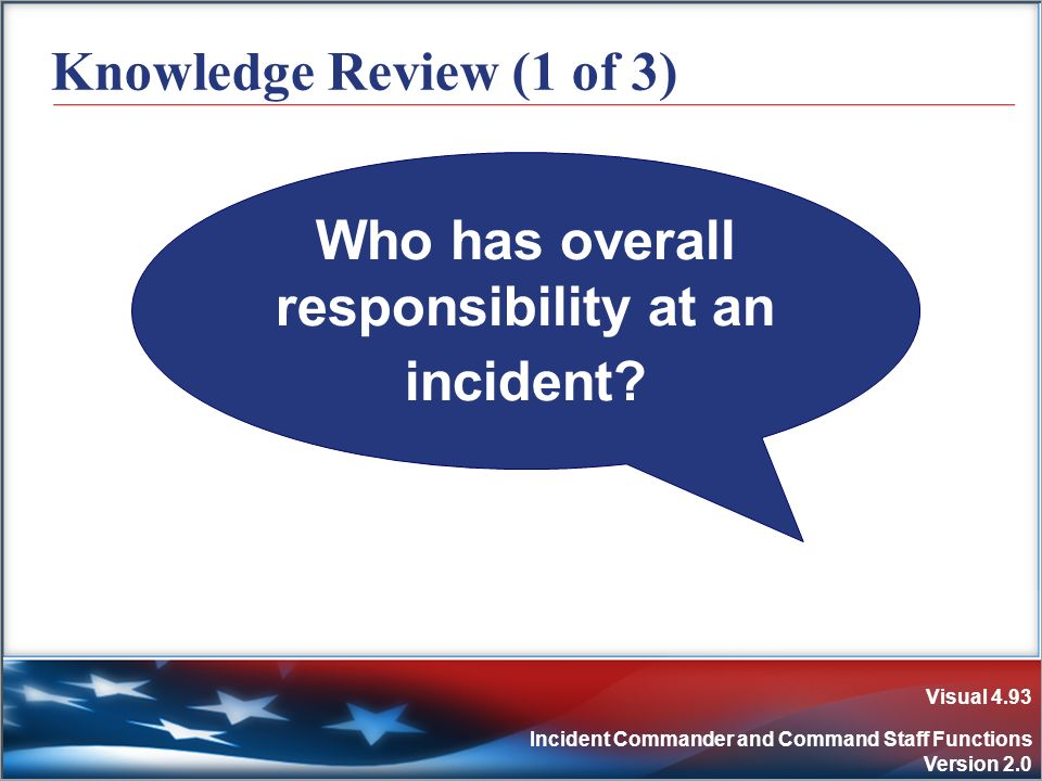 Visual 4.93 Incident Commander and Command Staff Functions Version 2.0 Knowledge Review (1 of 3) Who has overall responsibility at an incident?