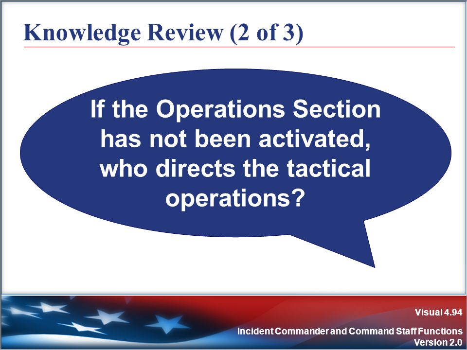 Visual 4.94 Incident Commander and Command Staff Functions Version 2.0 Knowledge Review (2 of 3) If the Operations Section has not been activated, who