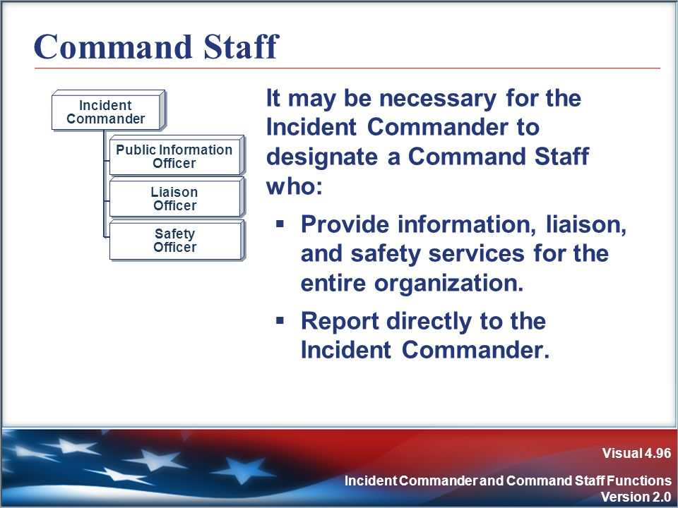 Visual 4.96 Incident Commander and Command Staff Functions Version 2.0 Command Staff It may be necessary for the Incident Commander to designate a Com