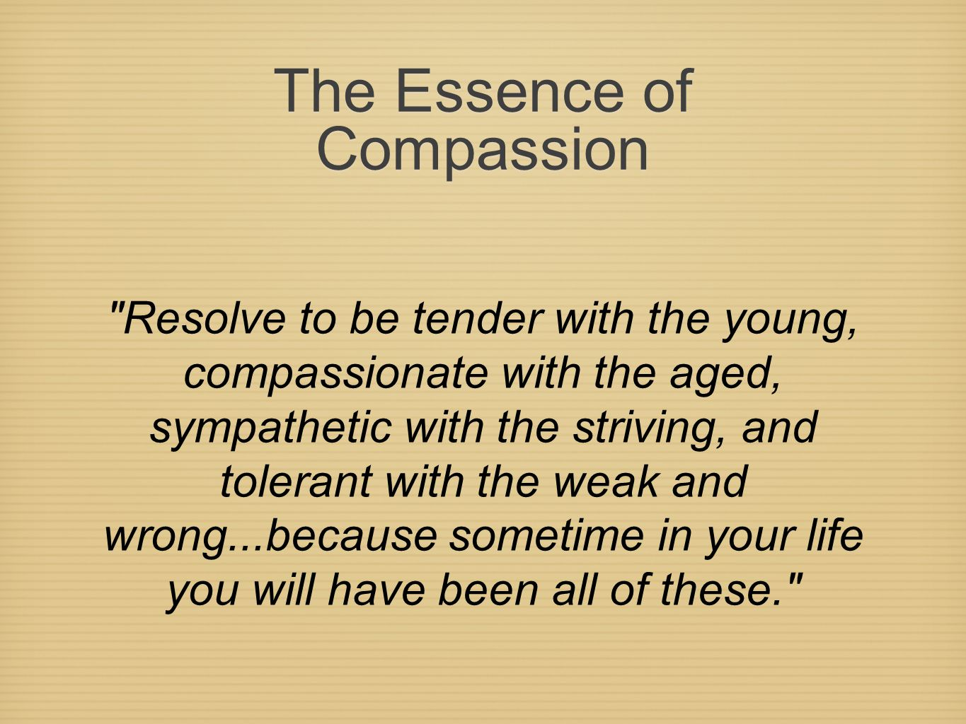 The Essence of Compassion Resolve to be tender with the young, compassionate with the aged, sympathetic with the striving, and tolerant with the weak and wrong...because sometime in your life you will have been all of these.