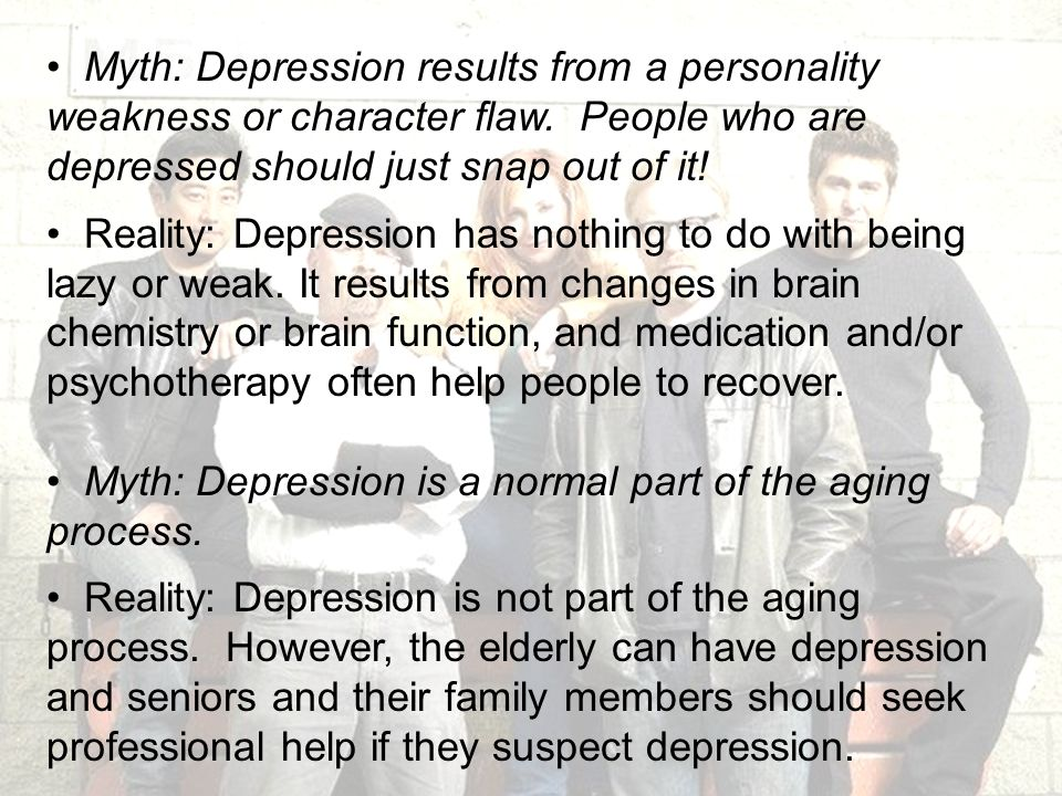 22 Myth: Depression results from a personality weakness or character flaw. People who are depressed should just snap out of it! Reality: Depression ha