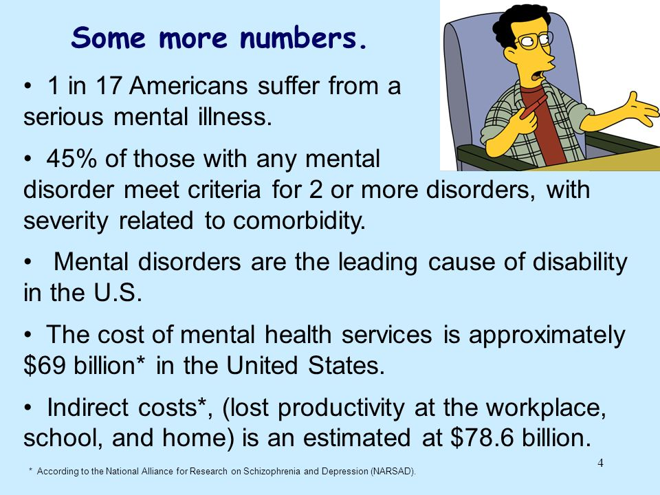 4 Some more numbers. 1 in 17 Americans suffer from a serious mental illness. 45% of those with any mental disorder meet criteria for 2 or more disorde