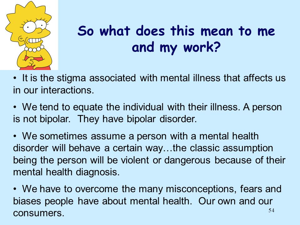 54 So what does this mean to me and my work? It is the stigma associated with mental illness that affects us in our interactions. We tend to equate th