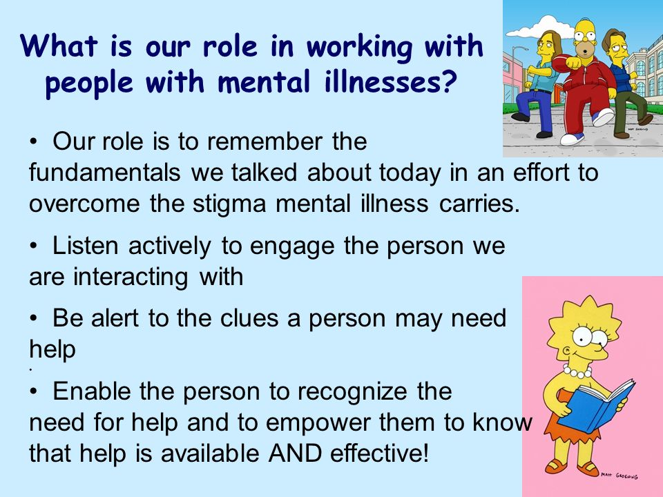 55 What is our role in working with people with mental illnesses? Our role is to remember the fundamentals we talked about today in an effort to overc