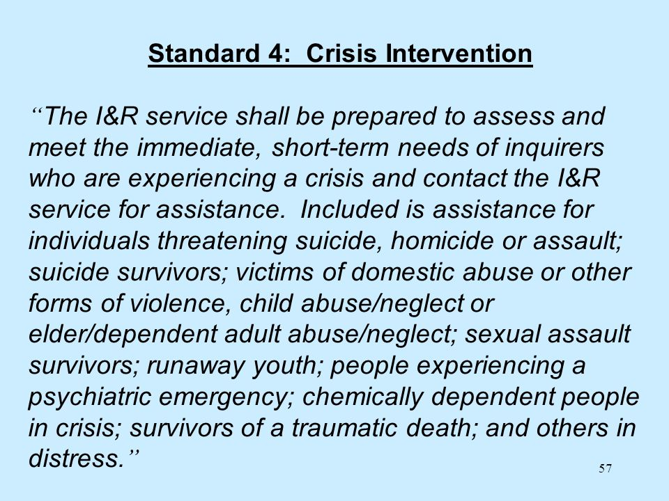 57 Standard 4: Crisis Intervention The I&R service shall be prepared to assess and meet the immediate, short-term needs of inquirers who are experienc