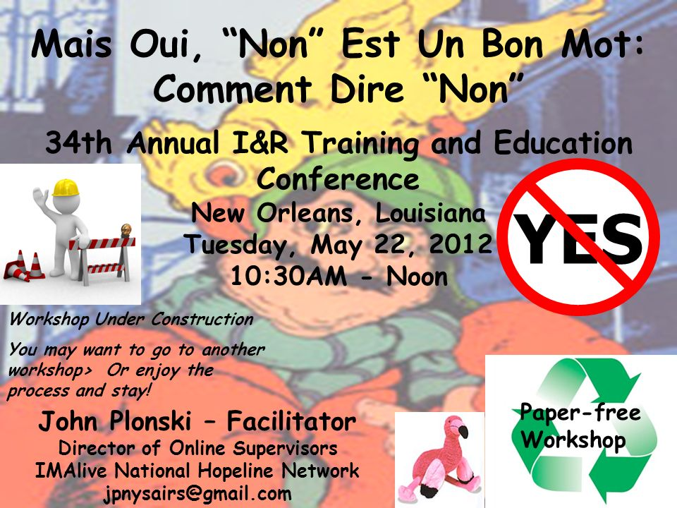 Mais Oui, Non Est Un Bon Mot: Comment Dire Non 34th Annual I&R Training and Education Conference New Orleans, Louisiana Tuesday, May 22, 2012 10:30AM - Noon John Plonski – Facilitator Director of Online Supervisors IMAlive National Hopeline Network jpnysairs@gmail.com Paper-free Workshop YES Workshop Under Construction You may want to go to another workshop> Or enjoy the process and stay!
