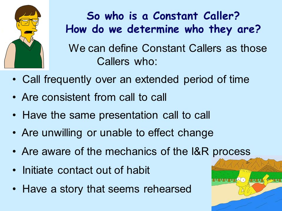We can define Constant Callers as those Callers who: Call frequently over an extended period of time Are consistent from call to call Have the same presentation call to call Are unwilling or unable to effect change Are aware of the mechanics of the I&R process Initiate contact out of habit Have a story that seems rehearsed So who is a Constant Caller.