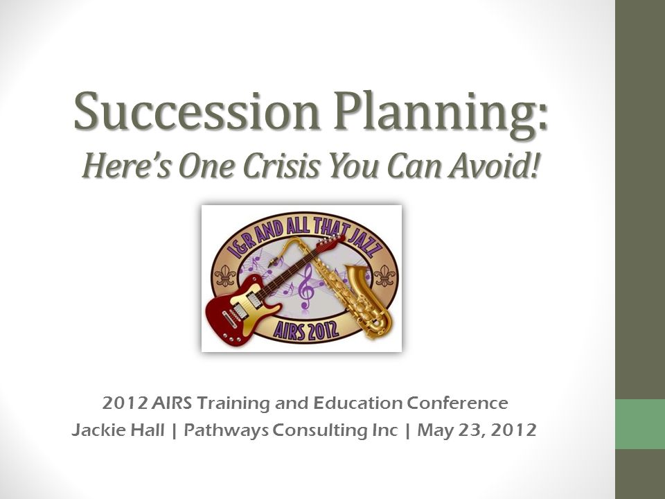 Succession Planning: Heres One Crisis You Can Avoid! 2012 AIRS Training and Education Conference Jackie Hall | Pathways Consulting Inc | May 23, 2012