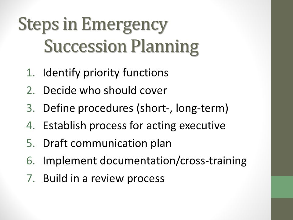 Steps in Emergency Succession Planning 1.Identify priority functions 2.Decide who should cover 3.Define procedures (short-, long-term) 4.Establish process for acting executive 5.Draft communication plan 6.Implement documentation/cross-training 7.Build in a review process