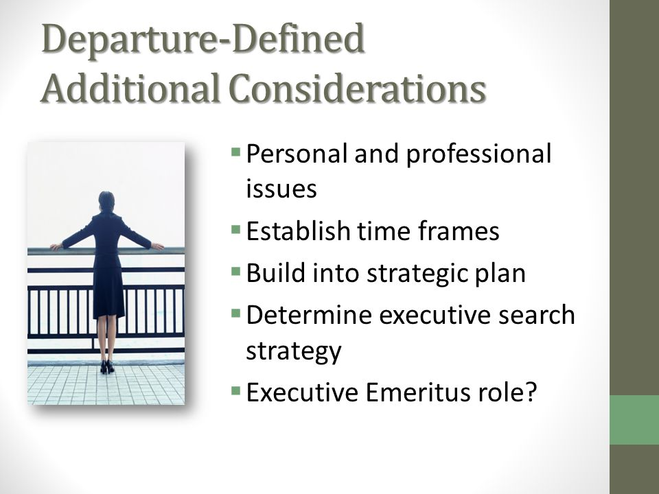 Departure-Defined Additional Considerations Personal and professional issues Establish time frames Build into strategic plan Determine executive search strategy Executive Emeritus role