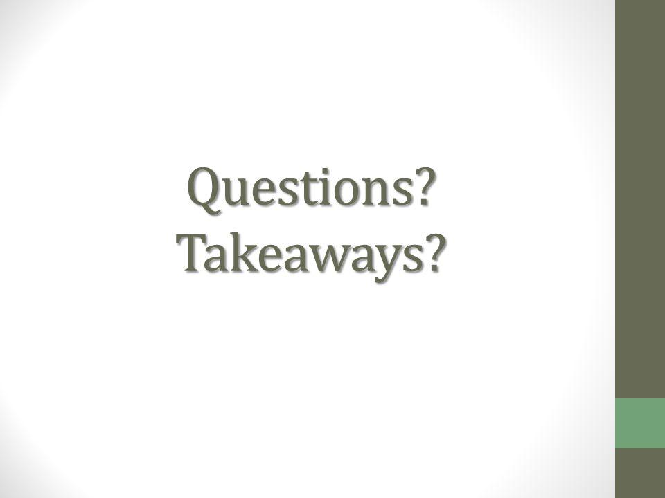 Questions? Takeaways?