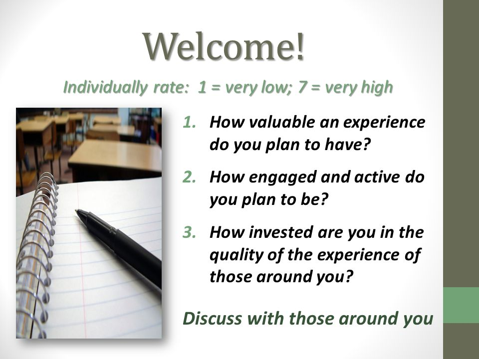 Welcome! 1.How valuable an experience do you plan to have? 2.How engaged and active do you plan to be? 3.How invested are you in the quality of the ex