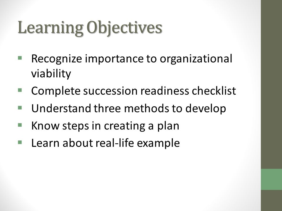 Learning Objectives Recognize importance to organizational viability Complete succession readiness checklist Understand three methods to develop Know steps in creating a plan Learn about real-life example