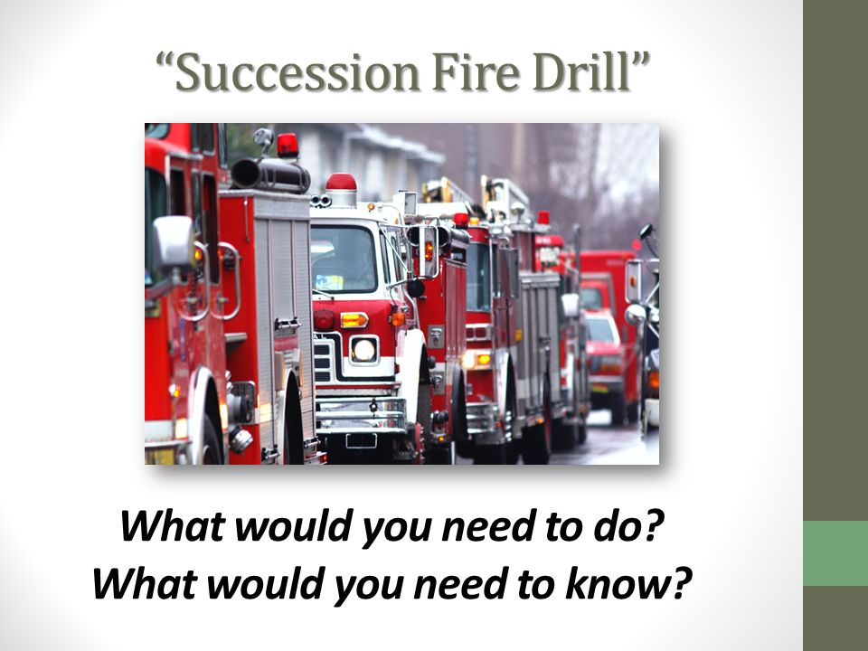 Succession Fire Drill What would you need to do? What would you need to know?
