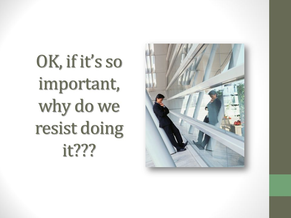 OK, if its so important, why do we resist doing it???