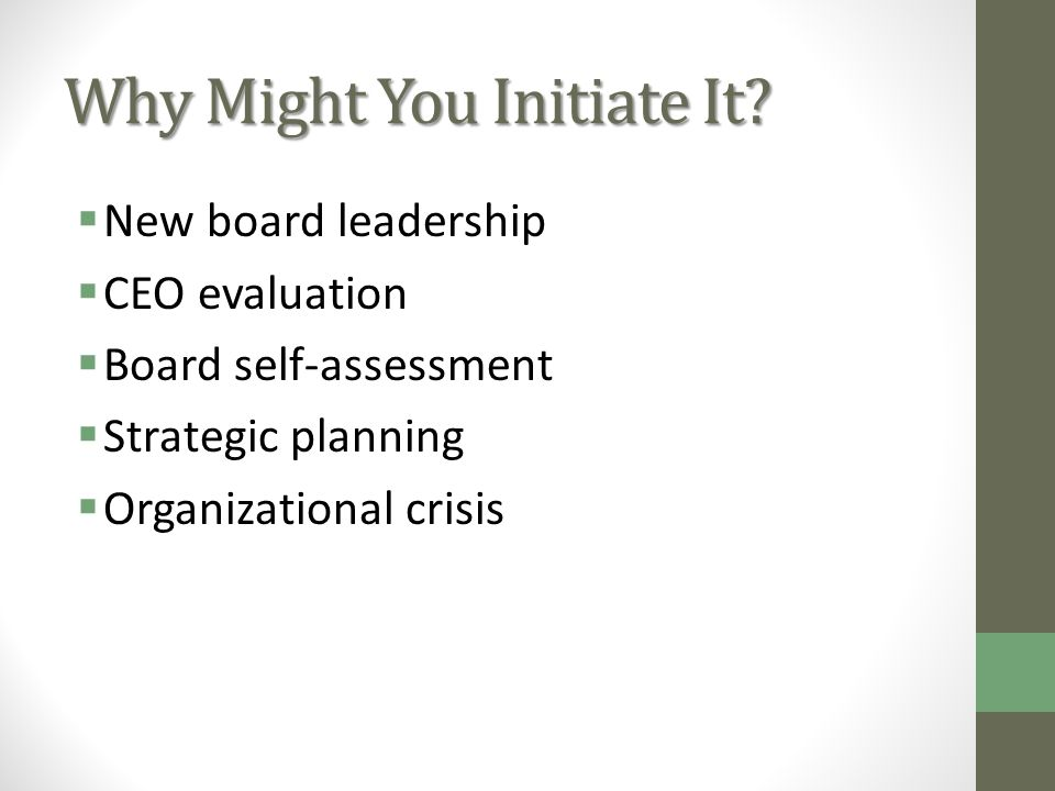 Why Might You Initiate It? New board leadership CEO evaluation Board self-assessment Strategic planning Organizational crisis