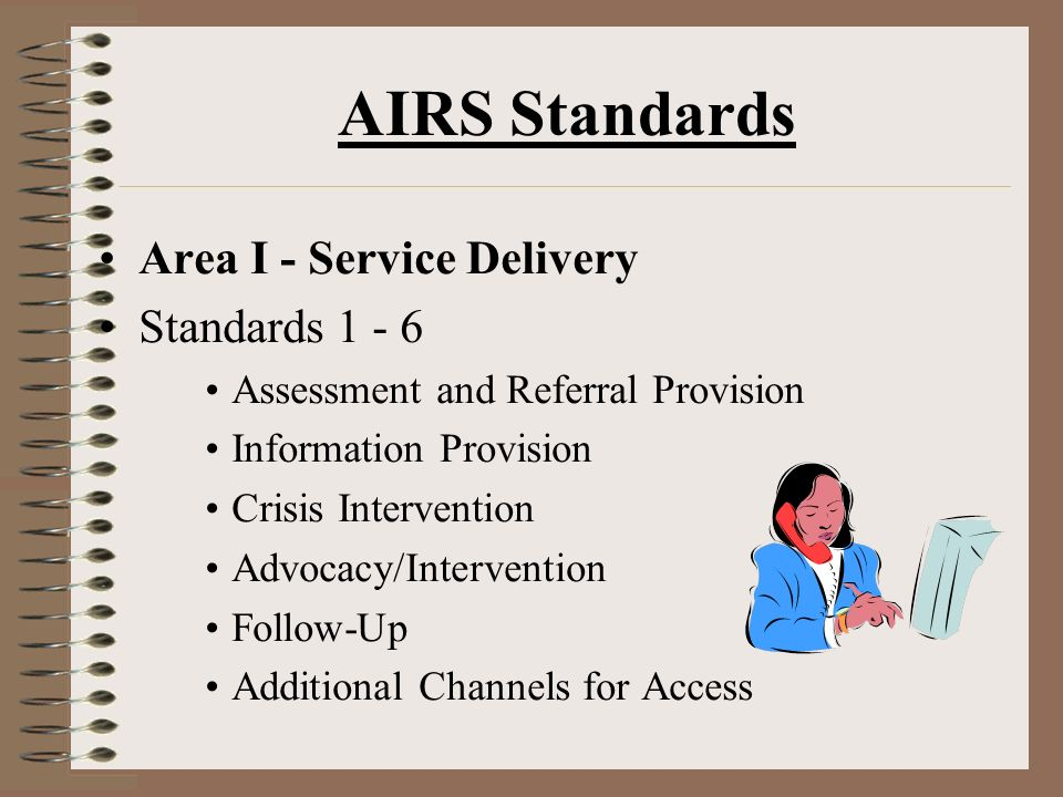 AIRS Standards Area I - Service Delivery Standards 1 - 6 Assessment and Referral Provision Information Provision Crisis Intervention Advocacy/Intervention Follow-Up Additional Channels for Access