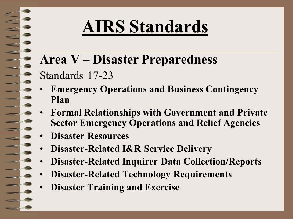 AIRS Standards Area V – Disaster Preparedness Standards 17-23 Emergency Operations and Business Contingency Plan Formal Relationships with Government and Private Sector Emergency Operations and Relief Agencies Disaster Resources Disaster-Related I&R Service Delivery Disaster-Related Inquirer Data Collection/Reports Disaster-Related Technology Requirements Disaster Training and Exercise