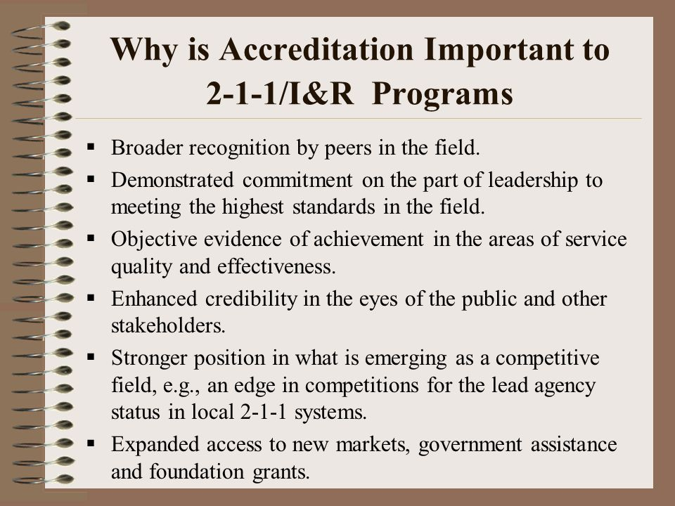 Why is Accreditation Important to 2-1-1/I&R Programs Broader recognition by peers in the field.