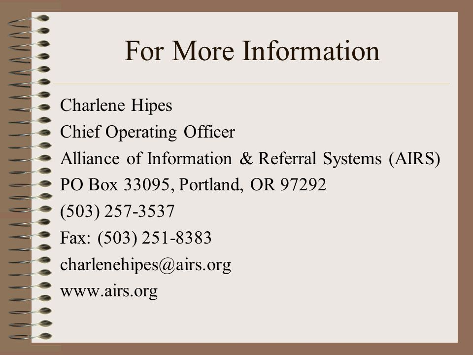 For More Information Charlene Hipes Chief Operating Officer Alliance of Information & Referral Systems (AIRS) PO Box 33095, Portland, OR 97292 (503) 257-3537 Fax: (503) 251-8383 charlenehipes@airs.org www.airs.org